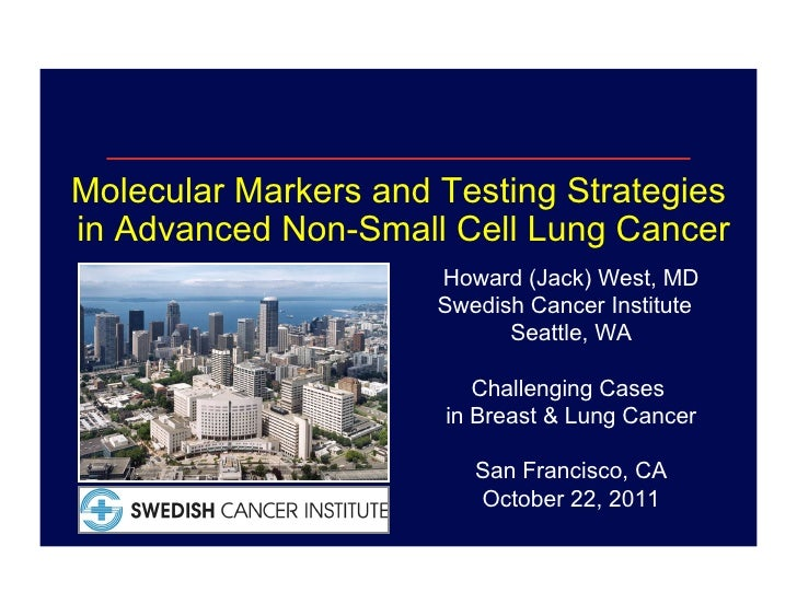 Molecular Markers and Testing Strategiesin Advanced Non-Small Cell Lung Cancer                      Howard (Jack) West, MD...