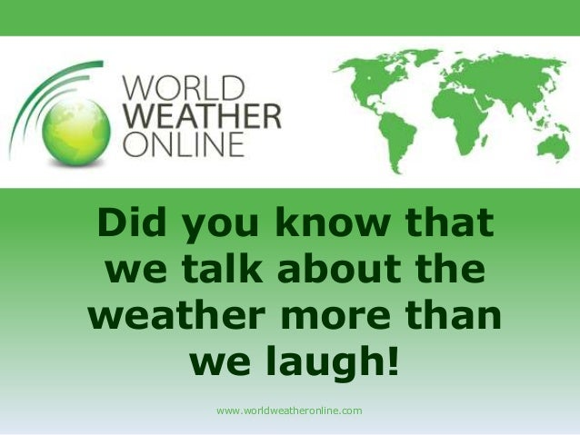 www.worldweatheronline.com Did you know that we talk about the weather more than we laugh!