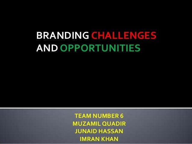 BRANDING CHALLENGESAND OPPORTUNITIES     TEAM NUMBER 6     MUZAMIL QUADIR     JUNAID HASSAN      IMRAN KHAN