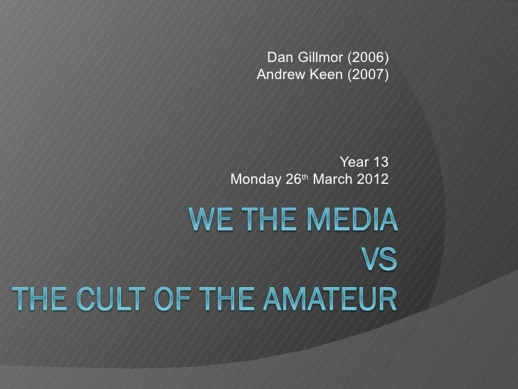 Dan Gillmor (2006)   Andrew Keen (2007)               Year 13Monday 26th March 2012