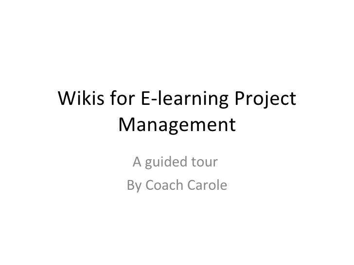 Wikis for E-learning Project Management A guided tour  By Coach Carole