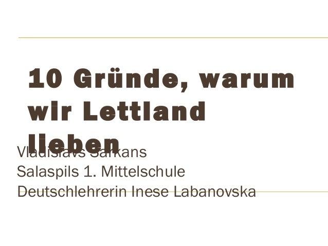 10 Gründe, warum  wir Lettland  Vlladiieslabvse Sanrkans  Salaspils 1. Mittelschule  Deutschlehrerin Inese Labanovska