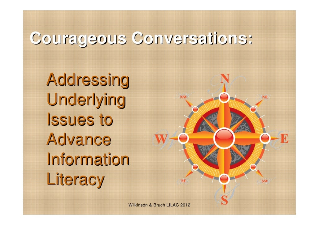 Courageous Conversations: Addressing Underlying Issues to Advance Information Literacy           Wilkinson & Bruch LILAC 2...
