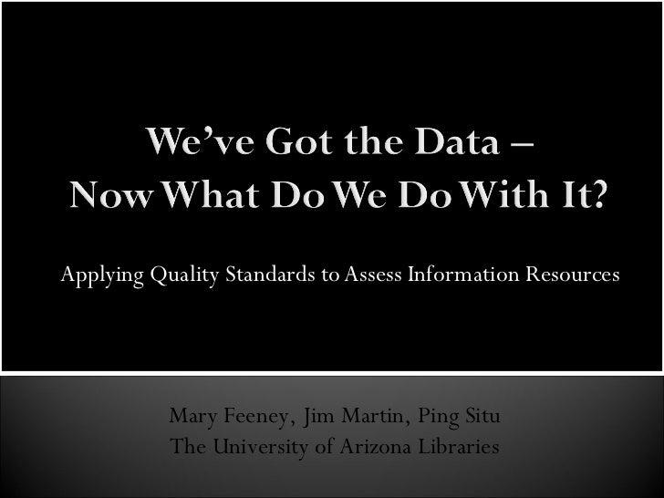 Applying Quality Standards to Assess Information Resources Mary Feeney, Jim Martin, Ping Situ The University of Arizona Li...