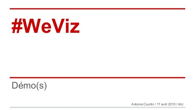 #WeViz Démo(s) Antoine Courtin / 17 avril 2015  IAU
