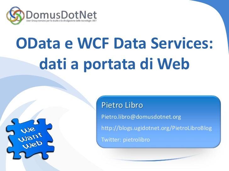 OData e WCF Data Services:  dati a portata di Web           Pietro Libro           Pietro.libro@domusdotnet.org           ...