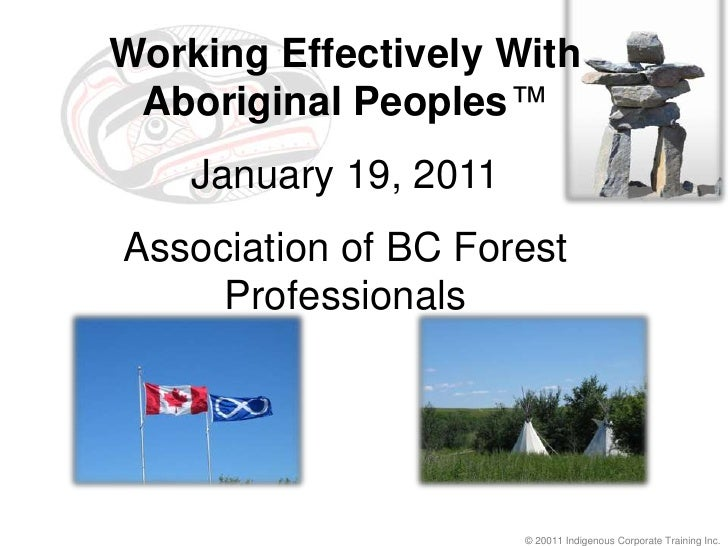 Working Effectively With Aboriginal Peoples™<br />January 19, 2011<br />Association of BC Forest Professionals<br />© 2001...