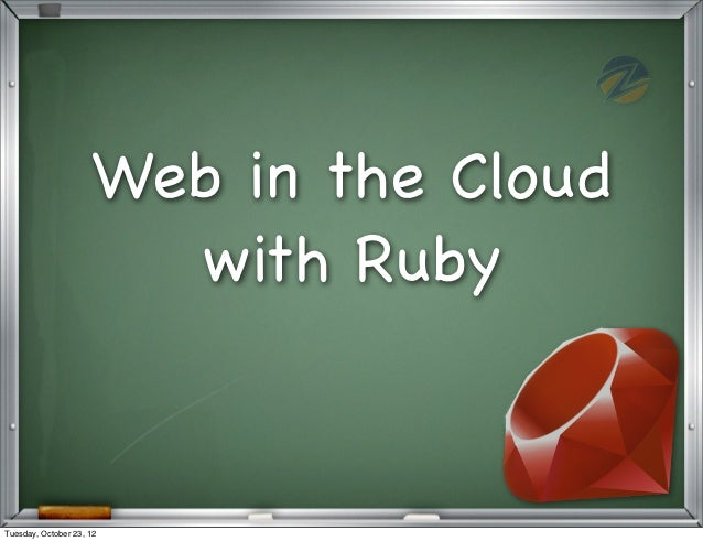 Web in the Cloud                       with RubyTuesday, October 23, 12