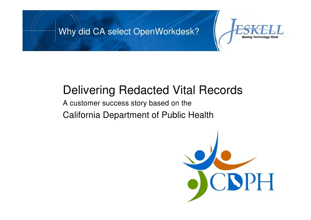 Why did CA select OpenWorkdesk?     Delivering Redacted Vital Records A customer success story based on the California Dep...