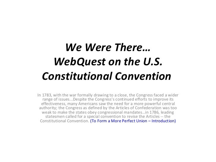 We Were There… WebQuest on the U.S. Constitutional Convention  In 1783, with the war formally drawing to a close, the Cong...