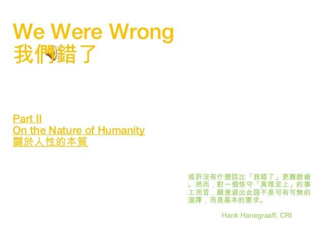 1 We Were Wrong 我們錯了 Part II On the Nature of Humanity 關於人性的本質 或許沒有什麼話比「我錯了」更難啟齒 。然而,對一個恪守「真理至上」的事 工而言,願意道出此語不是可有可無的 選擇,而是...