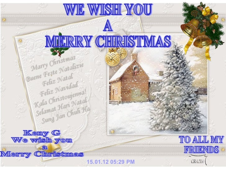 15.01.12   05:29 PM WE WISH YOU A MERRY CHRISTMAS Keny G We wish you a  Merry Christmas TO ALL MY  FRIENDS
