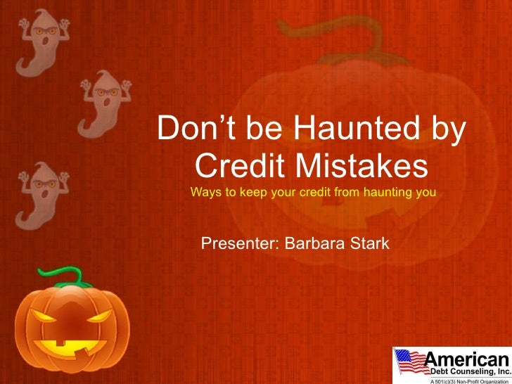 Don't be Haunted by Credit Mistakes  Ways to keep your credit from haunting you Presenter: Barbara Stark