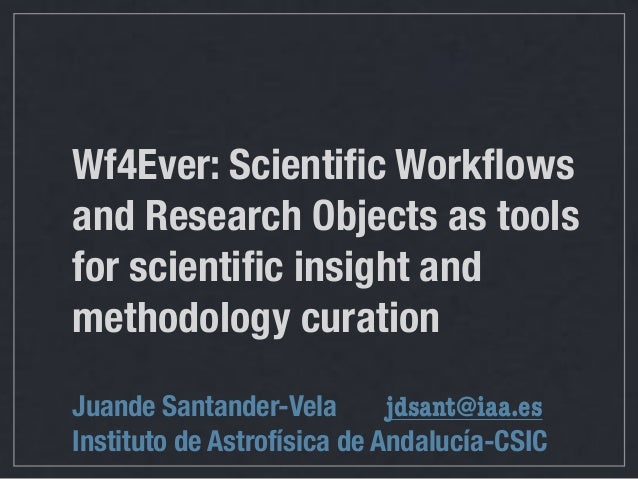 Wf4Ever: Scientific Workflows and Research Objects as tools for scientific insight and methodology curation Juande Santander-...