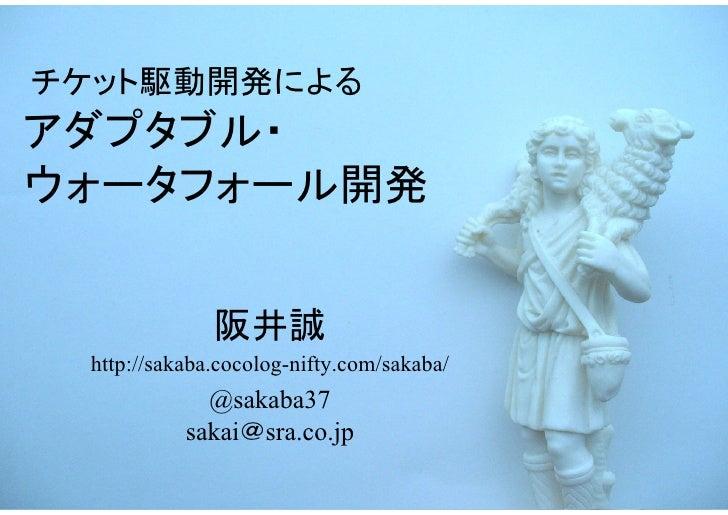 チケット駆動開発によるアダプタブル・ウォータフォール開発              阪井誠 http://sakaba.cocolog-nifty.com/sakaba/             @sakaba37           saka...