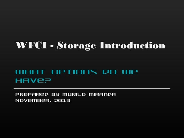 WFCI - Storage Introduction What options do we have? Prepared by Murilo Miranda November, 2013