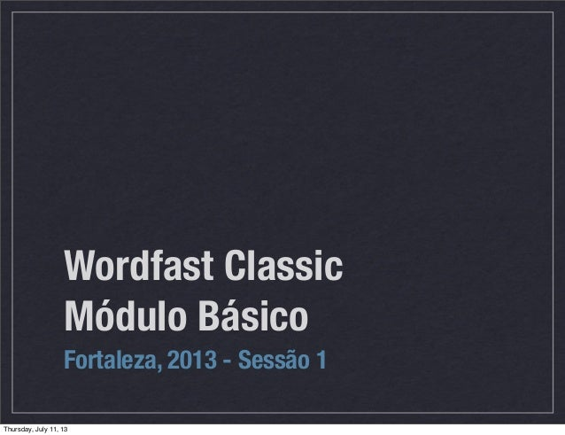 Wordfast Classic Módulo Básico Fortaleza, 2013 - Sessão 1 Thursday, July 11, 13
