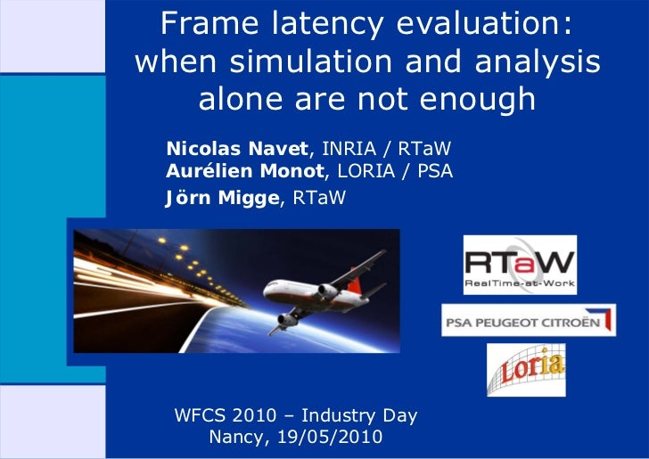 Frame latency evaluation: when simulation and analysis    alone are not enough  Nicolas Navet, INRIA / RTaW  Aurélien Mono...