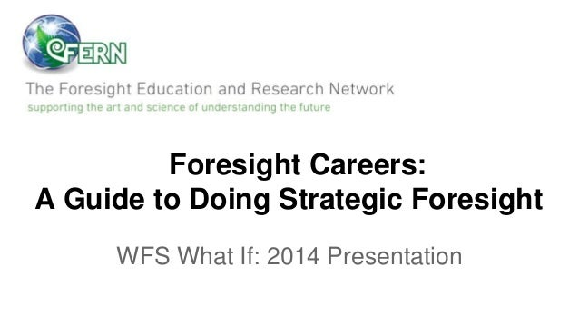 Foresight Careers: A Guide to Doing Strategic Foresight WFS What If: 2014 Presentation