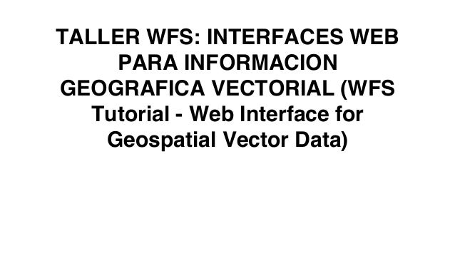 TALLER WFS: INTERFACES WEBPARA INFORMACIONGEOGRAFICA VECTORIAL (WFSTutorial - Web Interface forGeospatial Vector Data)