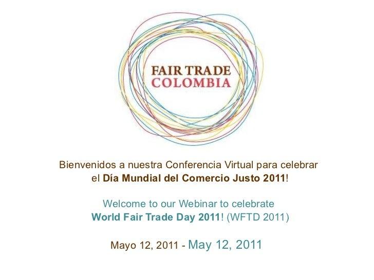 Bienvenidos a nuestra Conferencia Virtual para celebrar  el  Día  Mundial del Comercio Justo 2011 ! Welcome to our Webinar...