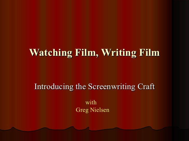 Watching Film, Writing Film Introducing the Screenwriting Craft                with             Greg Nielsen
