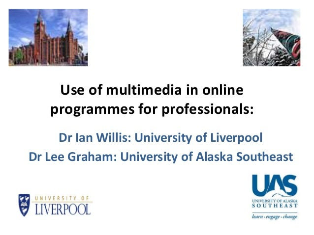Use of multimedia in online programmes for professionals: Dr Ian Willis: University of Liverpool Dr Lee Graham: University...
