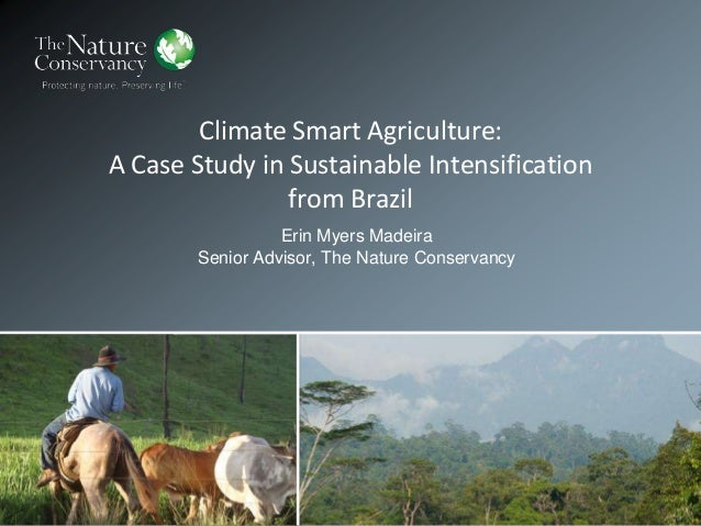 Climate Smart Agriculture: A Case Study in Sustainable Intensification from Brazil Erin Myers Madeira Senior Advisor, The ...