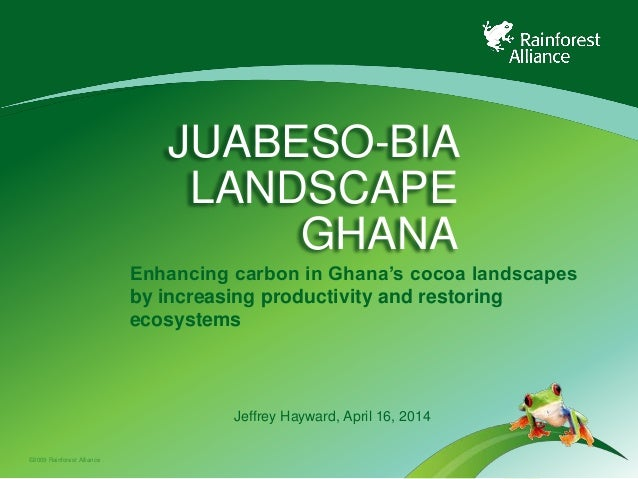 ©2009 Rainforest Alliance JUABESO-BIA LANDSCAPE GHANA Enhancing carbon in Ghana's cocoa landscapes by increasing productiv...