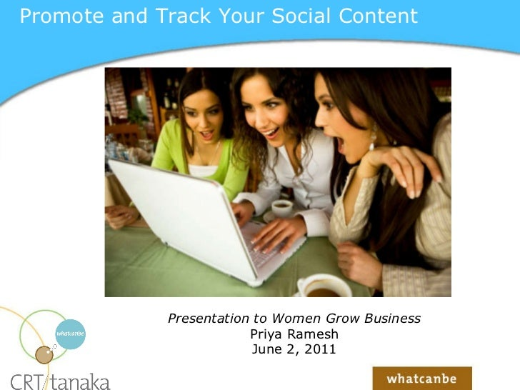 Promote and Track Your Social Content Presentation to Women Grow Business Priya Ramesh June 2, 2011