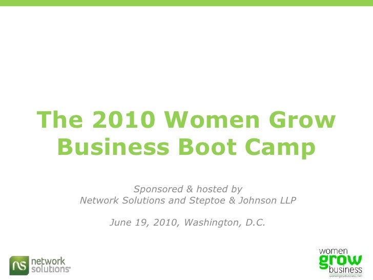 The 2010 Women Grow Business Boot Camp<br />Sponsored & hosted by<br />Network Solutions and Steptoe & Johnson LLP<br />Ju...