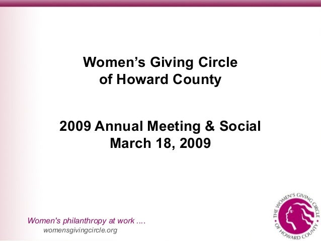 Women's philanthropy at work .... womensgivingcircle.org Women's Giving Circle of Howard County 2009 Annual Meeting & Soci...