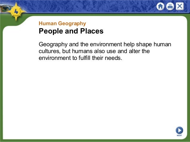 Human Geography People and Places Geography and the environment help shape human cultures, but humans also use and alter t...