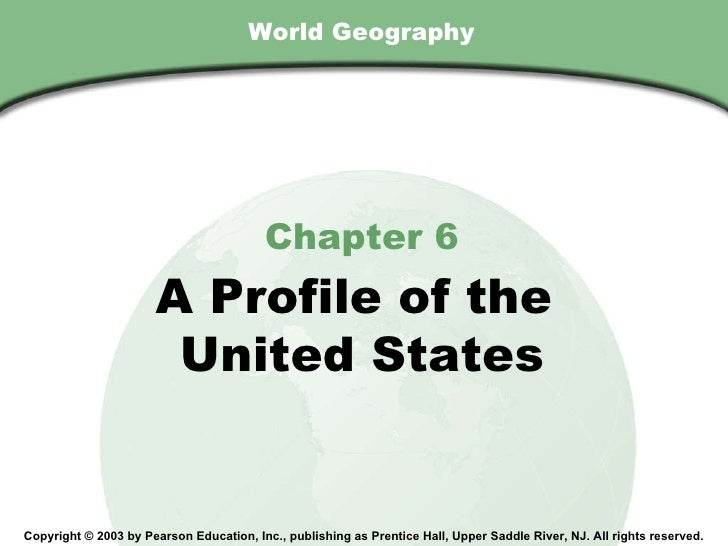 World Geography Chapter 6 A Profile of the  United States Copyright © 2003 by Pearson Education, Inc., publishing as Prent...
