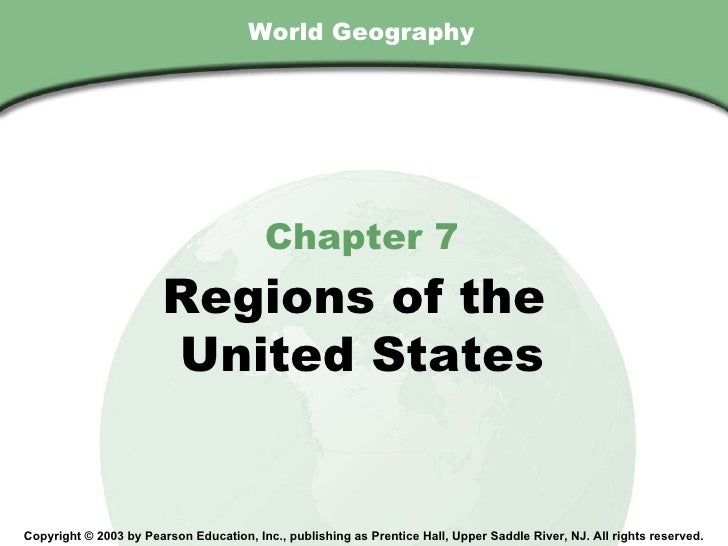 World Geography Chapter 7 Regions of the  United States Copyright © 2003 by Pearson Education, Inc., publishing as Prentic...