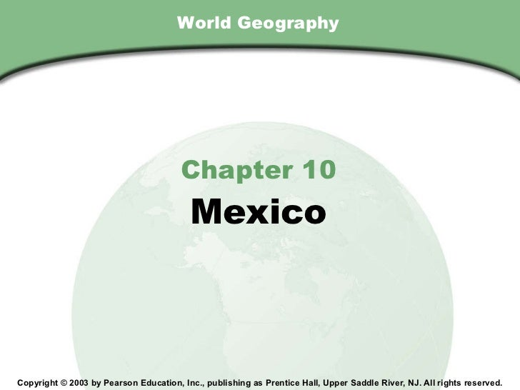 World Geography Chapter 10 Mexico Copyright © 2003 by Pearson Education, Inc., publishing as Prentice Hall, Upper Saddle R...