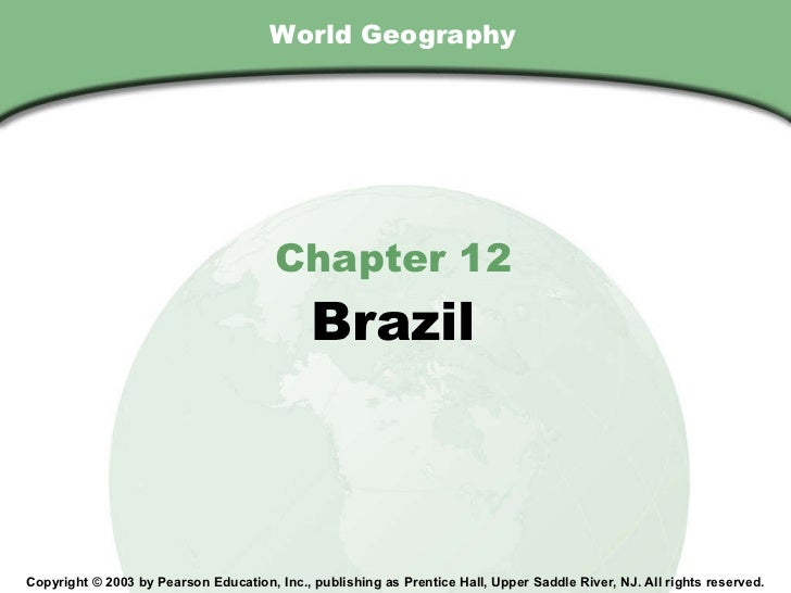 World Geography Chapter 12 Brazil Copyright © 2003 by Pearson Education, Inc., publishing as Prentice Hall, Upper Saddle R...