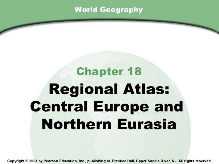 World Geography Chapter 18 Regional Atlas: Central Europe and  Northern Eurasia Copyright © 2003 by Pearson Education, Inc...