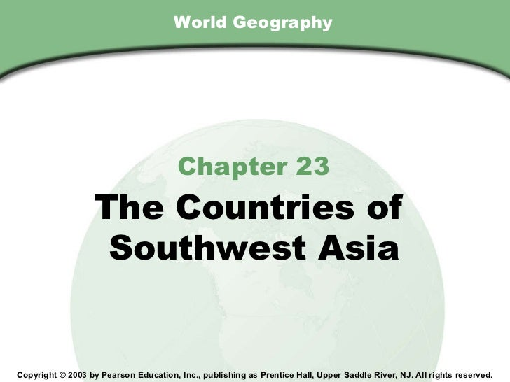 World Geography Chapter 23 The Countries of  Southwest Asia Copyright © 2003 by Pearson Education, Inc., publishing as Pre...