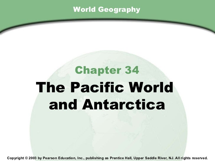 World Geography Chapter 34 The Pacific World  and Antarctica Copyright © 2003 by Pearson Education, Inc., publishing as Pr...