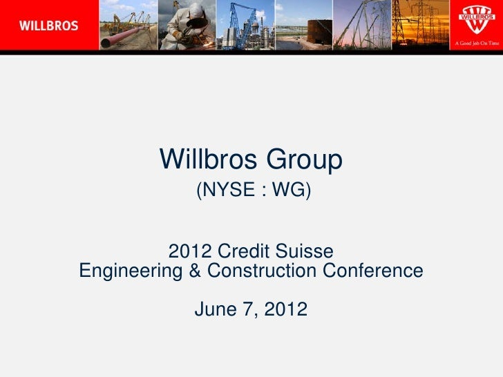 Willbros Group            (NYSE : WG)          2012 Credit SuisseEngineering & Construction Conference            June 7, ...