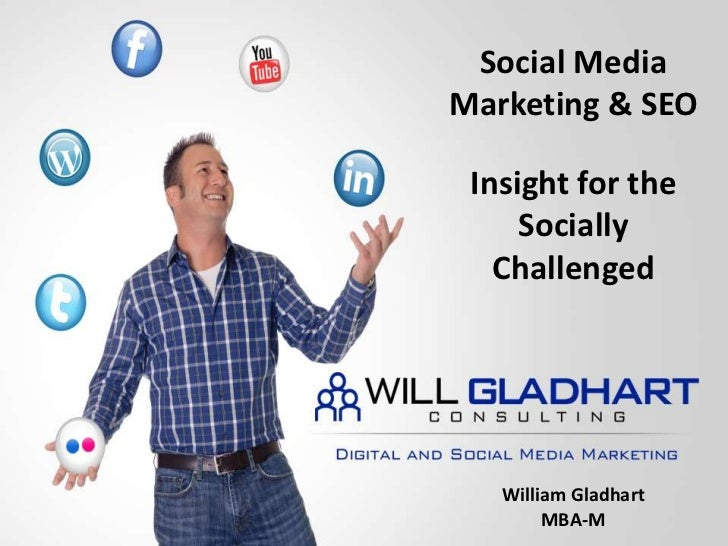Social Media Marketing & SEO<br />Insight for the Socially Challenged<br />William Gladhart<br />MBA-M<br />