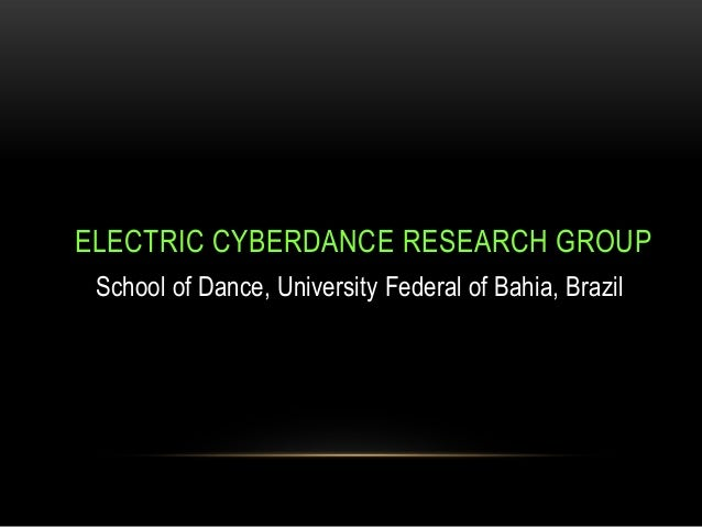 ELECTRIC CYBERDANCE RESEARCH GROUP School of Dance, University Federal of Bahia, Brazil