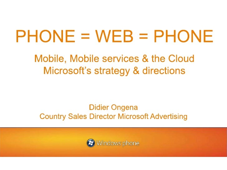 PHONE = WEB = PHONE<br />Mobile, Mobile services & the Cloud<br />Microsoft's strategy & directions<br />Didier Ongena<br ...