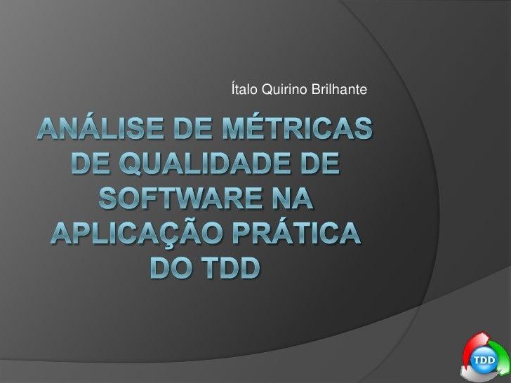 Ítalo Quirino Brilhante<br />Análise de Métricas de Qualidade de Software na aplicação prática do tdd<br />