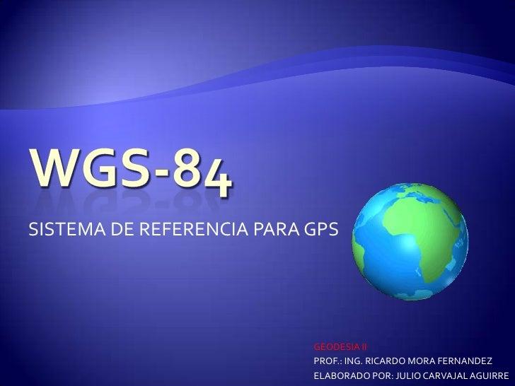 SISTEMA DE REFERENCIA PARA GPS                           GEODESIA II                           PROF.: ING. RICARDO MORA FE...