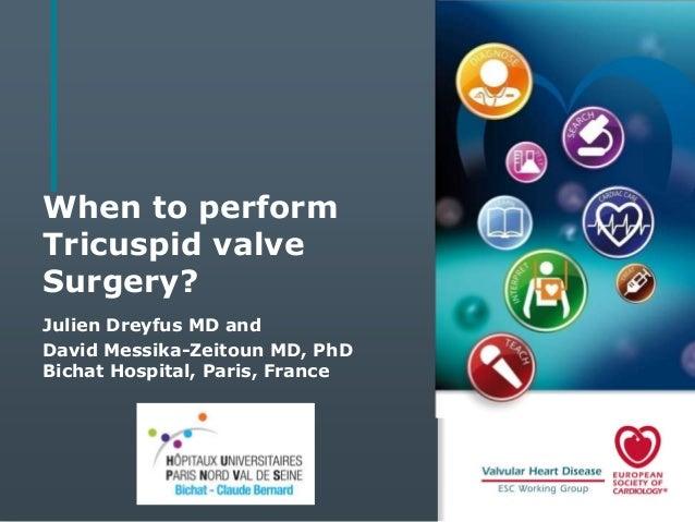 When to perform Tricuspid valve Surgery? Julien Dreyfus MD and David Messika-Zeitoun MD, PhD Bichat Hospital, Paris, Franc...