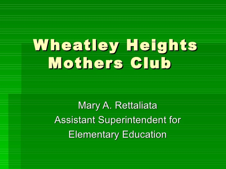 Wheatley Heights Mothers Club Mary A. Rettaliata Assistant Superintendent for Elementary Education