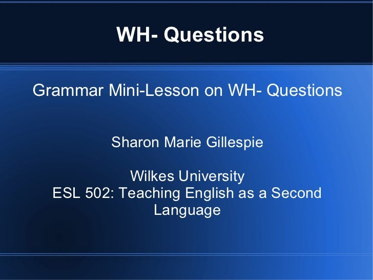 WH- QuestionsGrammar Mini-Lesson on WH- Questions          Sharon Marie Gillespie            Wilkes University  ESL 502: T...