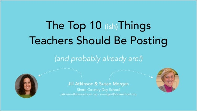 The Top 10 (ish)Things Teachers Should Be Posting (and probably already are!) Jill Atkinson & Susan Morgan Shore Country D...